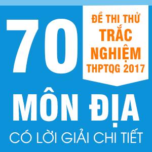 70 ĐỀ THI THỬ  THPT QG MÔN ĐỊA LÝ CỦA CÁC TRƯỜNG THPT CHUYÊN, NỔI TIẾNG TRÊN CẢ NƯỚC NĂM 2017(CÓ LỜI GIẢI CHI TIẾT)