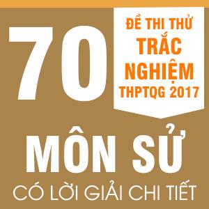 70 ĐỀ THI THỬ  THPT QG MÔN LỊCH SỬ CỦA CÁC TRƯỜNG THPT CHUYÊN, NỔI TIẾNG TRÊN CẢ NƯỚC NĂM 2017(CÓ LỜI GIẢI CHI TIẾT)