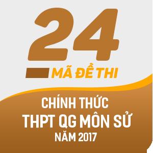 24 MÃ ĐỀ THI CHÍNH THỨC THPT QUỐC GIA MÔN LỊCH SỬ NĂM 2017 (CÓ LỜI GIẢI CHI TIẾT)