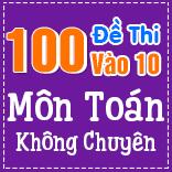 100 đề thi chính thức vào 10 môn Toán - Không chuyên (có lời giải chi tiết)