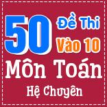 50 đề thi chính thức vào 10 môn Toán - Hệ chuyên (có lời giải chi tiết)