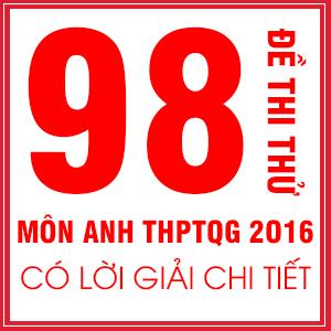 KHÓA 98 ĐỀ THI THỬ THPT QUỐC GIA MÔN TIẾNG ANH CỦA CÁC TRƯỜNG CHUYÊN TRÊN TOÀN QUỐC NĂM 2016