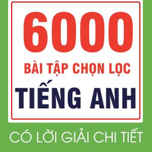 6000 BÀI TẬP CHỌN LỌC THEO CHUYÊN ĐỀ VÀ DẠNG ( CÓ LỜI GIẢI CHI TIẾT)