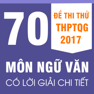70 ĐỀ THI THỬ  THPT QG MÔN NGỮ VĂN CỦA CÁC TRƯỜNG THPT CHUYÊN, NỔI TIẾNG TRÊN CẢ NƯỚC NĂM 2017(CÓ LỜI GIẢI CHI TIẾT)