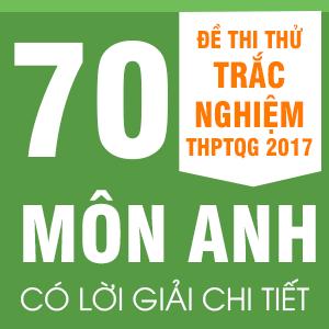 70 ĐỀ THI THỬ  THPT QG MÔN ANH CỦA CÁC TRƯỜNG THPT CHUYÊN, NỔI TIẾNG TRÊN CẢ NƯỚC NĂM 2017(CÓ LỜI GIẢI CHI TIẾT)