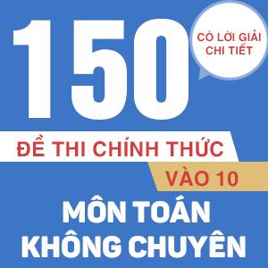 150 ĐỀ THI CHÍNH THỨC VÀO 10 MÔN TOÁN - KHÔNG CHUYÊN (CÓ LỜI GIẢI CHI TIẾT)