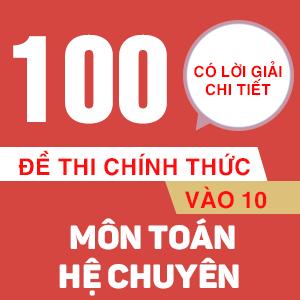 100 ĐỀ THI CHÍNH THỨC VÀO 10 MÔN TOÁN - HỆ CHUYÊN (CÓ LỜI GIẢI CHI TIẾT)