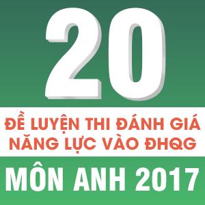 20 ĐỀ LUYỆN THI ĐÁNH GIÁ NĂNG LỰC VÀO ĐHQG MÔN ANH 2017