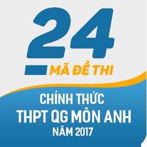 24 MÃ ĐỀ THI CHÍNH THỨC THPT QUỐC GIA MÔN ANH NĂM 2017 ( CÓ LỜI GIẢI CHI TIẾT)