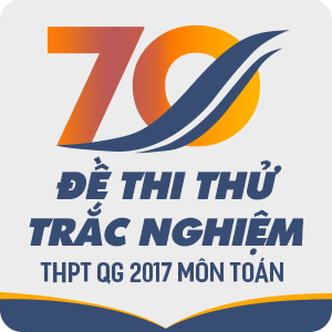 70 ĐỀ THI THỬ TRẮC NGHIỆM THPT QG  MÔN TOÁN CỦA CÁC TRƯỜNG THPT TRÊN CẢ NƯỚC NĂM 2017 (CÓ LỜI GIẢI CHI TIẾT)