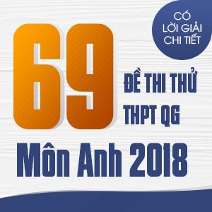 69 ĐỀ THI THỬ THPT QG MÔN ANH CỦA CÁC TRƯỜNG THPT CHUYÊN TRÊN CẢ NƯỚC NĂM 2018 (CÓ LỜI GIẢI CHI TIẾT)