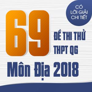 69 ĐỀ THI THỬ THPT QG MÔN ĐỊA LÍ CỦA CÁC TRƯỜNG THPT CHUYÊN TRÊN CẢ NƯỚC NĂM 2018 (CÓ LỜI GIẢI CHI TIẾT)
