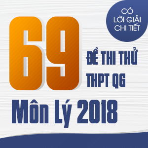 69 ĐỀ THI THỬ THPT QG MÔN VẬT LÝ CỦA CÁC TRƯỜNG THPT CHUYÊN TRÊN CẢ NƯỚC NĂM 2018 (CÓ LỜI GIẢI CHI TIẾT)