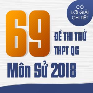 69 ĐỀ THI THỬ THPT QG MÔN LỊCH SỬ CỦA CÁC TRƯỜNG THPT CHUYÊN TRÊN CẢ NƯỚC NĂM 2018 (CÓ LỜI GIẢI CHI TIẾT)