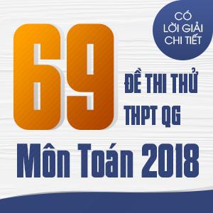 69 ĐỀ THI THỬ THPT QG MÔN TOÁN CỦA CÁC TRƯỜNG THPT CHUYÊN TRÊN CẢ NƯỚC NĂM 2018 (CÓ LỜI GIẢI CHI TIẾT)