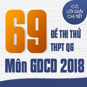 69 ĐỀ THI THỬ THPT QG MÔN GDCD CỦA CÁC TRƯỜNG THPT CHUYÊN TRÊN CẢ NƯỚC NĂM 2018 (CÓ LỜI GIẢI CHI TIẾT)