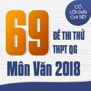 69 ĐỀ THI THỬ THPT QG MÔN NGỮ VĂN CỦA CÁC TRƯỜNG THPT CHUYÊN TRÊN CẢ NƯỚC NĂM 2018 (CÓ LỜI GIẢI CHI TIẾT)