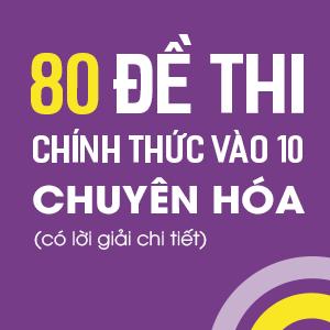 80 ĐỀ THI VÀO LỚP 10 CHUYÊN HÓA (CÓ LỜI GIẢI CHI TIẾT)