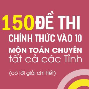 150 đề thi chính thức vào 10 môn Toán - Hệ Chuyên (có lời giải chi tiết)