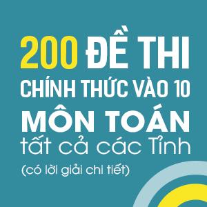 200 đề thi chính thức vào 10 môn Toán tất cả các tỉnh (Có lời giải chi tiết)