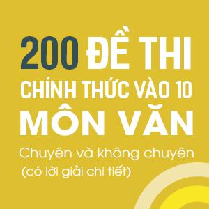 NĂM 2018 - KHÓA 200 ĐỀ THI CHÍNH THỨC VÀO 10 MÔN NGỮ VĂN CHUYÊN & KHÔNG CHUYÊN CỦA CÁC TỈNH TRONG TOÀN QUỐC - CÓ LỜI GIẢI CHI TIẾT