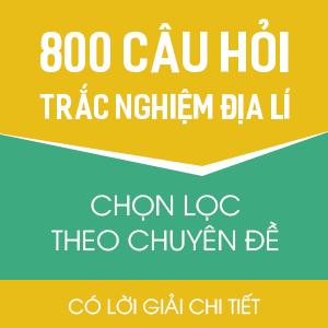 800 CÂU HỎI TRẮC NGHIỆM ĐỊA LÍ CHỌN LỌC THEO CHUYÊN ĐỀ - CÓ LỜI GIẢI CHI TIẾT
