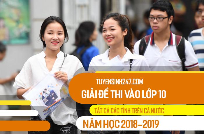 Tuyensinh247 giai de thi vao lop 10 Tat ca cac tinh nam 2018
