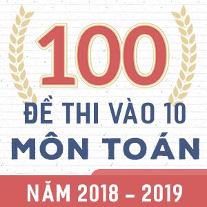 100 ĐỀ THI CHÍNH THỨC VÀO 10 MÔN TOÁN NĂM 2018 - 2019 (CÓ LỜI GIẢI CHI TIẾT)