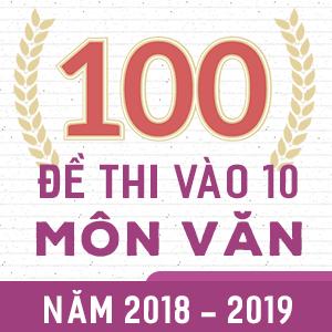 100 ĐỀ THI CHÍNH THỨC VÀO 10 MÔN VĂN NĂM 2018 - 2019 (CÓ LỜI GIẢI CHI TIẾT)