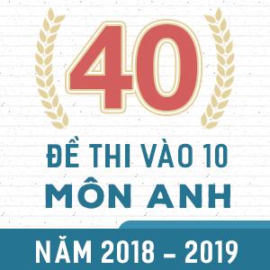 40 ĐỀ THI CHÍNH THỨC VÀO 10 MÔN ANH NĂM 2018 - 2019 (CÓ LỜI GIẢI CHI TIẾT)