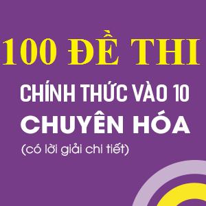 100 ĐỀ THI VÀO LỚP 10 CHUYÊN HÓA (CÓ LỜI GIẢI CHI TIẾT)