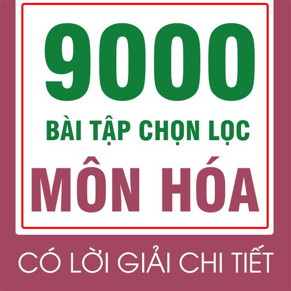 Khóa 9000 bài tập môn Hóa - chọn lọc theo chuyên đề và dạng