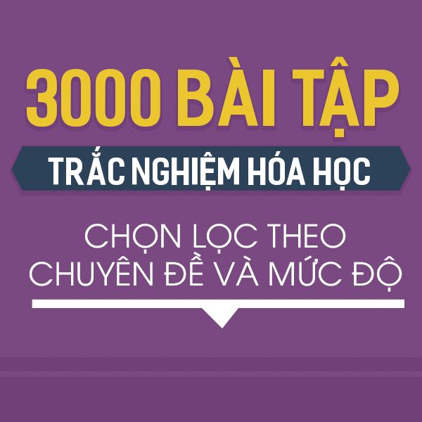 3000 BÀI TẬP TRẮC NGHIỆM HÓA HỌC CHỌN LỌC THEO CHUYÊN ĐỀ VÀ MỨC ĐỘ (CÓ LỜI GIẢI CHI TIẾT)