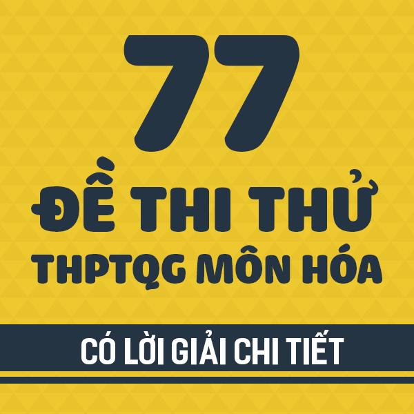77 đề thi thử THPT QG môn Hóa các trường THPT chuyên trên cả nước năm 2019 (Có lời giải chi tiết)