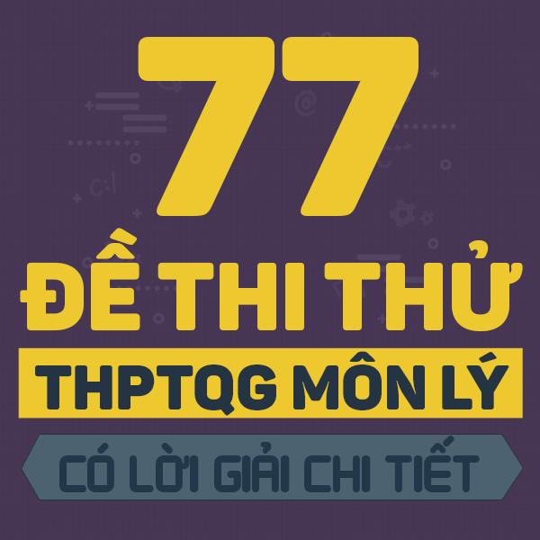 77 đề thi thử THPT QG môn Vật lí các trường THPT chuyên trên cả nước năm 2019 (Có lời giải chi tiết)