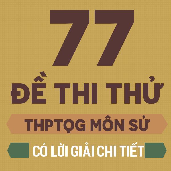 77 đề thi thử THPT QG môn Lịch sử của các trường THPT Chuyên trên cả nước năm 2019 (Có lời giải chi tiết)