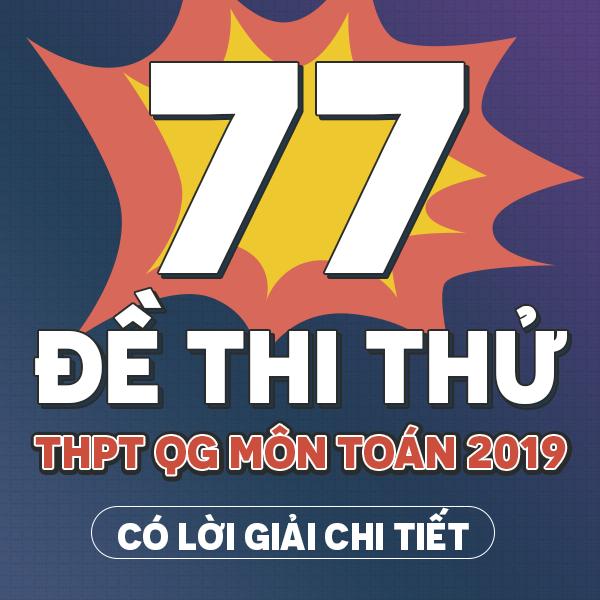 77 đề thi thử THPT QG môn Toán các trường THPT chuyên trên cả nước năm 2019 (Có lời giải chi tiết)
