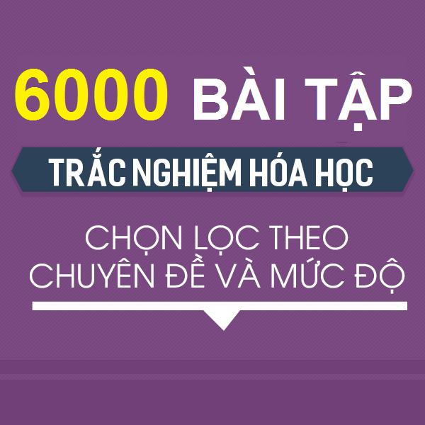 6000 bài tập trắc nghiệm Hóa học chọn lọc theo chuyên đề và mức độ (có lời giải chi tiết) năm 2020