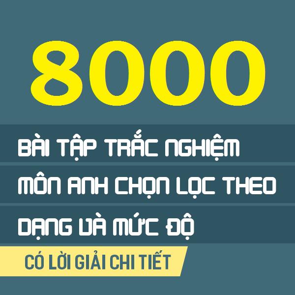 8000 Bài tập tiếng Anh chọn lọc theo dạng & phân loại theo mức độ (có lời giải chi tiết)
