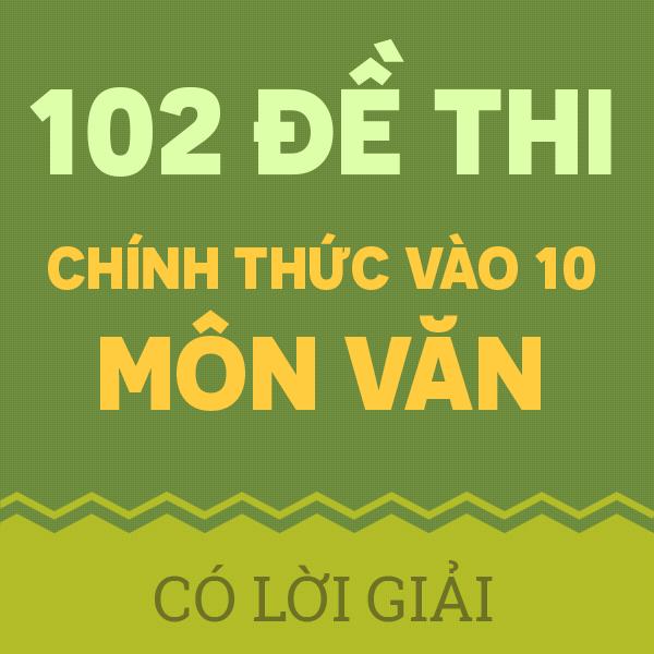 102 ĐỀ THI CHÍNH THỨC VÀO 10 MÔN MÔN NGỮ VĂN NĂM 2019 - 2020 (CÓ LỜI GIẢI CHI TIẾT)