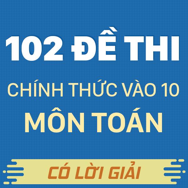 102 đề thi chính thức vào 10 môn Toán năm 2019 - 2020 (Có lời giải chi tiết)