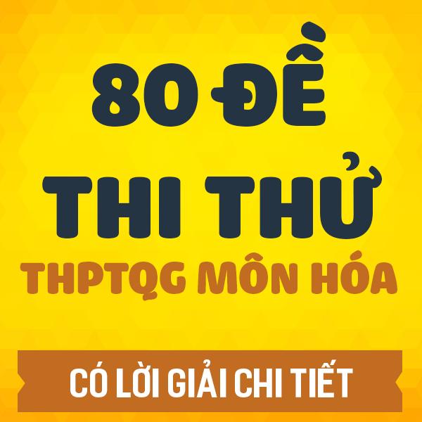 80 đề thi thử THPT QG môn Hóa các trường THPT chuyên trên cả nước năm 2020 (Có lời giải chi tiết)