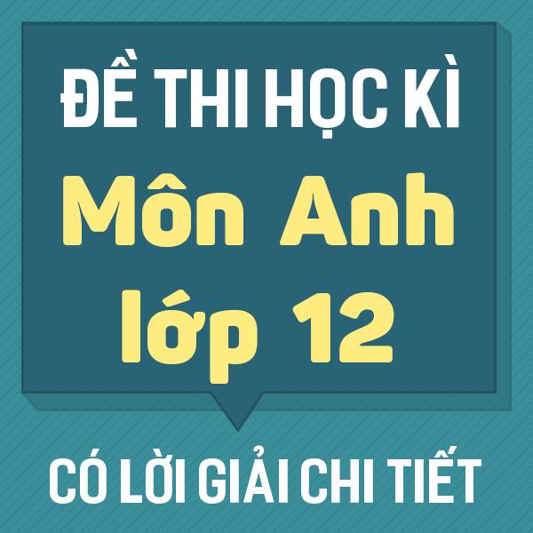 Đề thi HK 2 tiếng Anh 12 chương trình mới (có lời giải chi tiết)