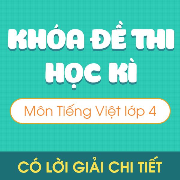 Khóa đề thi học kì môn Tiếng Việt 4  - Có lời giải chi tiết
