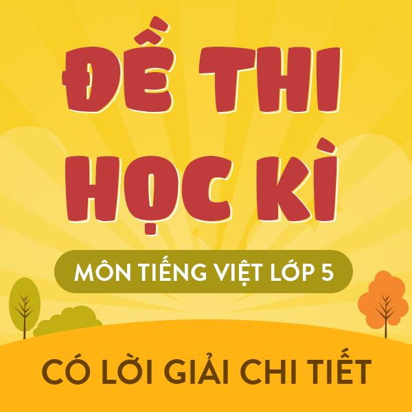 Khóa đề thi học kì môn Tiếng Việt 5 - Có lời giải chi tiết - Năm 2021