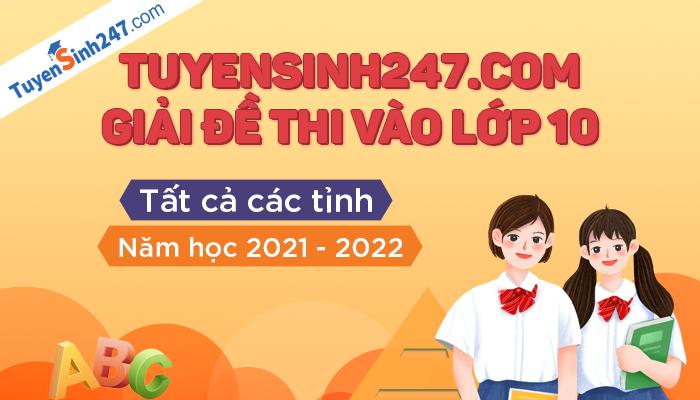 Tuyensinh247 giải đề thi vào lớp 10 năm 2021 - Tất cả các tỉnh