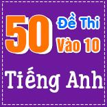 50 ĐỀ THI CHÍNH THỨC VÀO 10 MÔN TIẾNG ANH - CÓ LỜI GIẢI CHI TIẾT